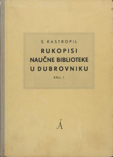 Rukopisi Naučne biblioteke u Dubrovniku : Knj. 1: Rukopisi na hrvatskom ili srpskom jeziku / Stjepan Kastropil