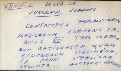 Conspectus formularum medicarum exhibens tabulis XVI tam methodum rationalem, quam remediorum sperimina, ex praxi stahliana desumta ... auctore Joanne Junckero