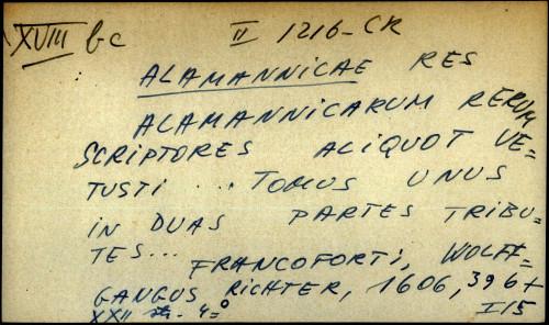Alamannicarum rerum scriptores aliquot vetusti .... Tomus unus in duas partes tributes ...