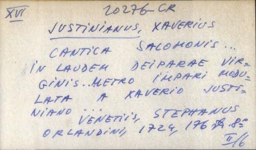 Cantica Salomonis ... in laudem deiparae virginis ... metro impari modulata a Xaverio Justiniano ...
