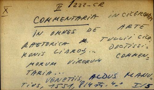 Commentaria in Ciceronem in omnes de arte rhetorica M. Tulli Ciceronis libros... Doctissimorum virorum commentaria...