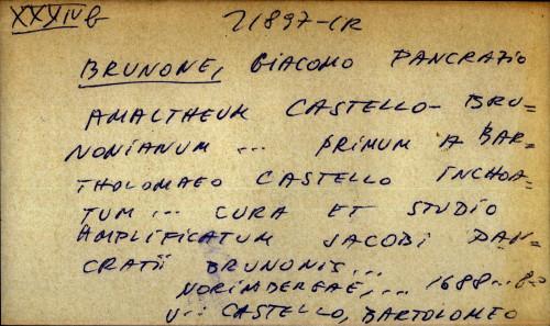 Amaltheum Castello Brunonianum ... primum a Bartholomaeo Castello inchoatum ... cura et studio amplificatum Jacobi Pancratii Brunonis