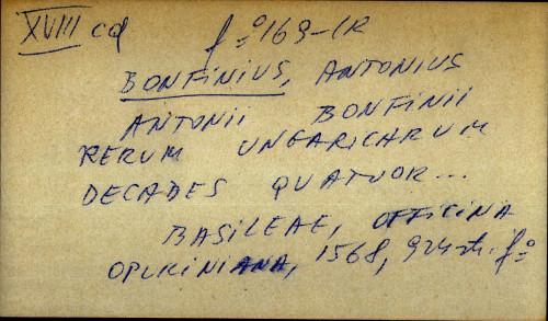 Antonii Bonfinii rerum ungarichurum decades quatuor Basileae Officina oporiniana 1568 924 str. f°