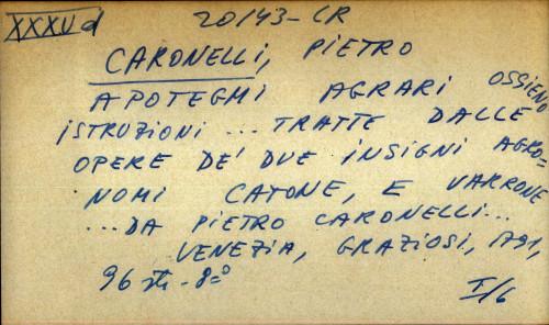 Apotegmi agrari ossieno istruzioni ... tratte dalle opere de' due insigni agronomi Catone, e Varrone ... da Pietro Caronelli ...