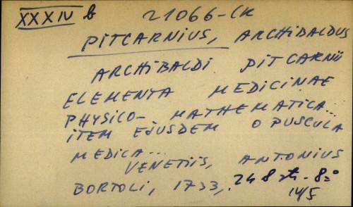 Archibaldi Pitcarnii elementa medicinae physico - mathematica… item eiusdem opuscula medica...