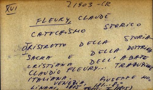 Catechismo storico o ristretto della storia sacra e della dottrina cristiana dell' abate Claudio Fleury ... traduzione italiana