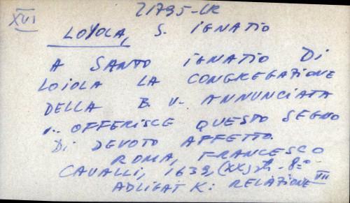A santo Ignatio di Loiola la congregazione della B. V. annunciata,.. offerisce questo segno di devoto affetto.