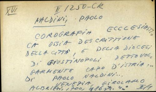 Corografia ecclesiastica ossca descripttione della citta, e della diocesi di Giustinpoli dettovolgarmente Capo d'Istria ... di Paolo Naldini ...