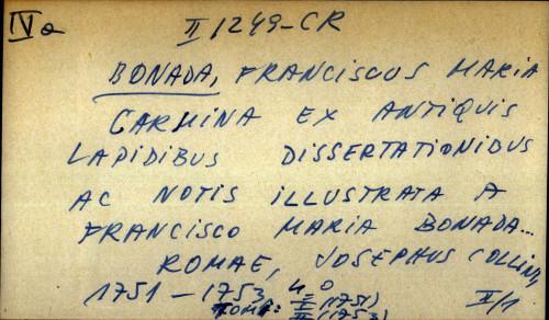 Carmina ex antiquis lapidibus dissertationibus ac notis illustrata a Francisco Maria Bonada