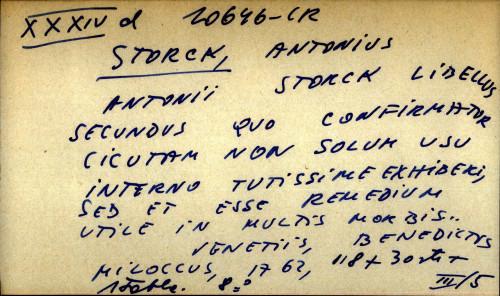 Antonii Storck libellus secundus quo confirmatur cicutam non solum usu interno tutissime exhiberi, sed et esse remedium utile un multis morbis...