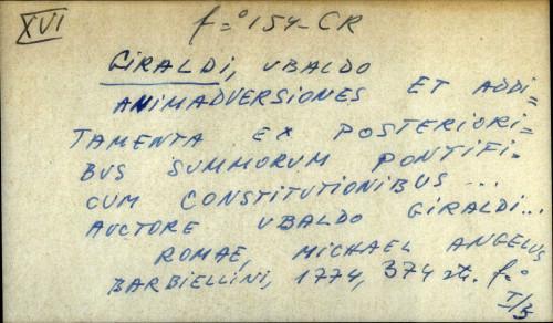 Animadversiones et additamenta ex posterioribus summorum pontificum constitutionibus ... auctore Ubaldo Giraldi